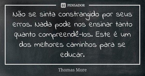 Não se sinta constrangido por seus erros. Nada pode nos ensinar tanto quanto compreendê-los. Este é um dos melhores caminhos para se educar.... Frase de Thomas More.