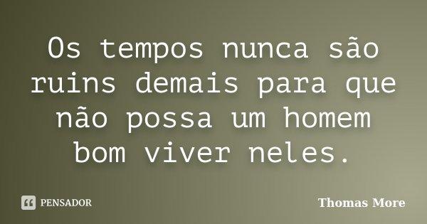 Os tempos nunca são ruins demais para que não possa um homem bom viver neles.... Frase de Thomas More.
