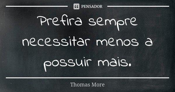 Prefira sempre necessitar menos a possuir mais.... Frase de Thomas More.