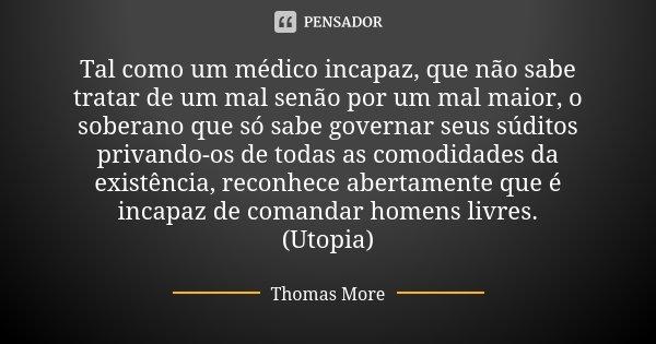 Tal como um médico incapaz, que não sabe tratar de um mal senão por um mal maior, o soberano que só sabe governar seus súditos privando-os de todas as comodidad... Frase de Thomas More.