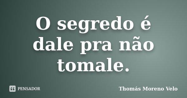 O segredo é dale pra não tomale.... Frase de Thomás Moreno Velo.