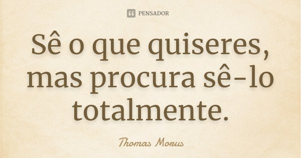 Sê o que quiseres, mas procura sê-lo totalmente.... Frase de Thomas Morus.