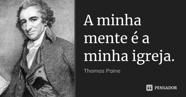 A minha mente é a minha igreja.... Frase de Thomas Paine.