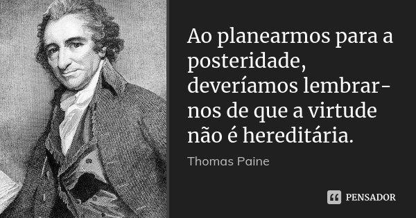Ao planearmos para a posteridade, deveríamos lembrar-nos de que a virtude não é hereditária.... Frase de Thomas Paine.