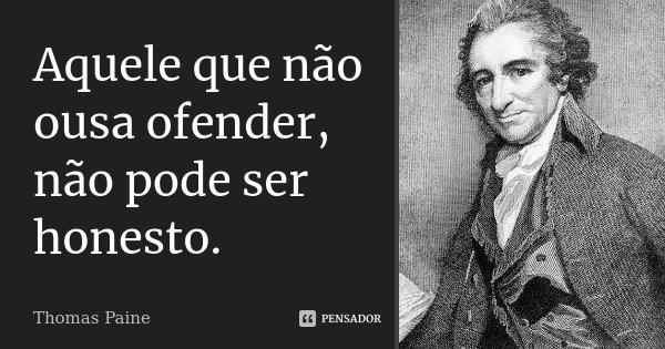 Aquele que não ousa ofender, não pode ser honesto.... Frase de Thomas Paine.