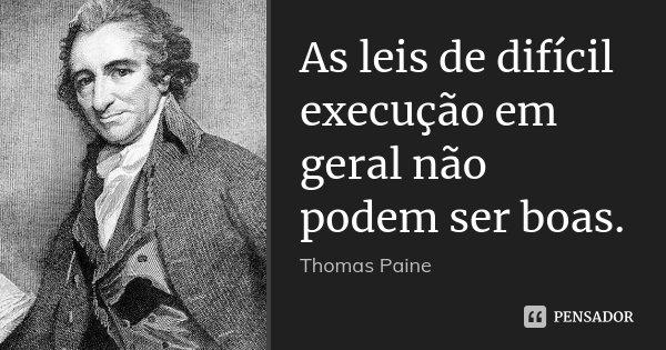 As leis de difícil execução em geral não podem ser boas.... Frase de Thomas Paine.