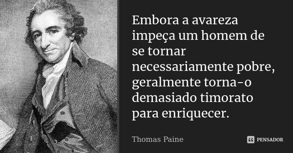 Embora a avareza impeça um homem de se tornar necessariamente pobre, geralmente torna-o demasiado timorato para enriquecer.... Frase de Thomas Paine.