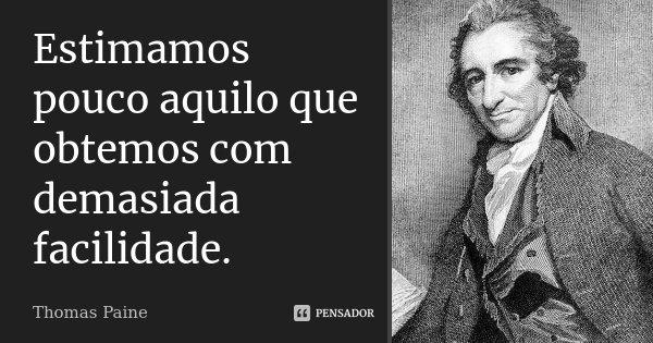 Estimamos pouco aquilo que obtemos com demasiada facilidade.... Frase de Thomas Paine.
