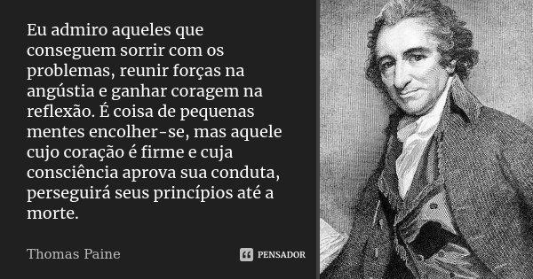 Eu admiro aqueles que conseguem sorrir com os problemas, reunir forças na angústia e ganhar coragem na reflexão. É coisa de pequenas mentes encolher-se, mas aqu... Frase de Thomas Paine.
