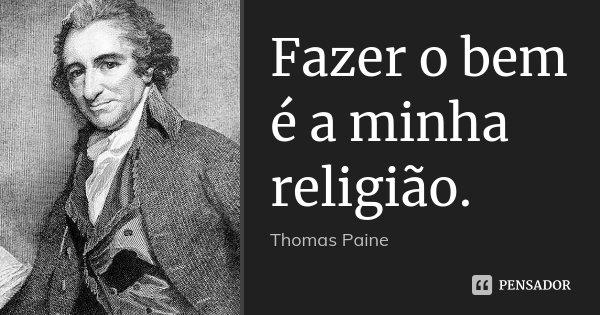 Fazer o bem é a minha religião.... Frase de Thomas Paine.