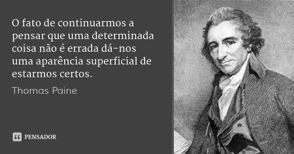 O fato de continuarmos a pensar que uma determinada coisa não é errada dá-nos uma aparência superficial de estarmos certos.... Frase de Thomas Paine.