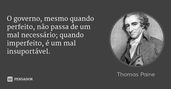 O governo, mesmo quando perfeito, não passa de um mal necessário; quando imperfeito, é um mal insuportável.... Frase de Thomas Paine.