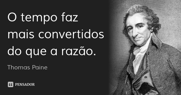 O tempo faz mais convertidos do que a razão.... Frase de Thomas Paine.