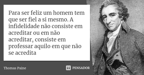 Para ser feliz um homem tem que ser fiel a si mesmo. A infidelidade não consiste em acreditar ou em não acreditar, consiste em professar aquilo em que não se ac... Frase de Thomas Paine.