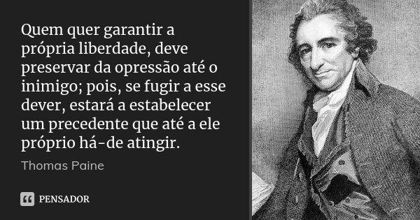 Quem quer garantir a própria liberdade, deve preservar da opressão até o inimigo; pois, se fugir a esse dever, estará a estabelecer um precedente que até a ele ... Frase de Thomas Paine.
