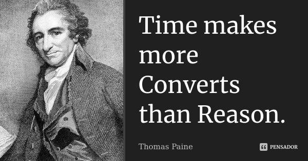 Time makes more Converts than Reason.... Frase de Thomas Paine.
