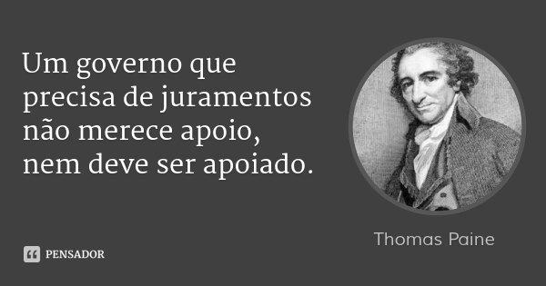 Um governo que precisa de juramentos não merece apoio, nem deve ser apoiado.... Frase de Thomas Paine.
