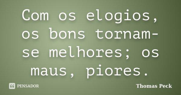 Com os elogios, os bons tornam-se melhores; os maus, piores.... Frase de Thomas Peck.