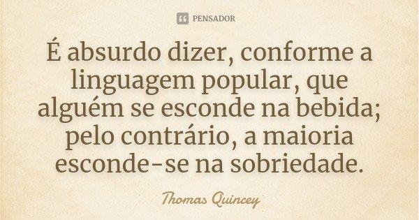 É absurdo dizer, conforme a linguagem popular, que alguém se esconde na bebida; pelo contrário, a maioria esconde-se na sobriedade.... Frase de Thomas Quincey.