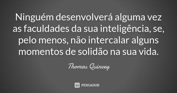 Ninguém desenvolverá alguma vez as faculdades da sua inteligência, se, pelo menos, não intercalar alguns momentos de solidão na sua vida.... Frase de Thomas Quincey.