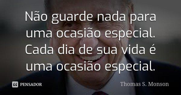 Não guarde nada para uma ocasião especial. Cada dia de sua vida é uma ocasião especial.... Frase de Thomas S. Monson.