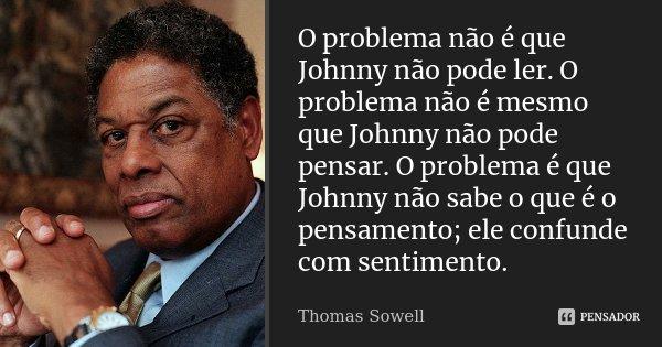 O problema não é que Johnny não pode ler. O problema não é mesmo que Johnny não pode pensar. O problema é que Johnny não sabe o que é o pensamento; ele confunde... Frase de Thomas Sowell.