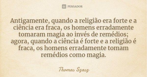 Antigamente, quando a religião era forte e a ciência era fraca, os homens erradamente tomaram magia ao invés de remédios; agora, quando a ciência é forte e a re... Frase de Thomas Szasz.