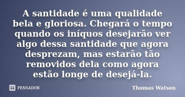 A santidade é uma qualidade bela e gloriosa. Chegará o tempo quando os iníquos desejarão ver algo dessa santidade que agora desprezam, mas estarão tão removidos... Frase de Thomas Watson.