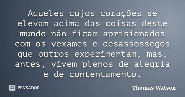 Aqueles cujos corações se elevam acima das coisas deste mundo não ficam aprisionados com os vexames e desassossegos que outros experimentam, mas, antes, vivem p... Frase de Thomas Watson.