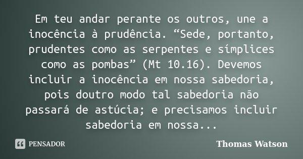 """Em teu andar perante os outros, une a inocência à prudência. """"Sede, portanto, prudentes como as serpentes e símplices como as pombas"""" (Mt 10.16). Devemos inclui... Frase de Thomas Watson."""