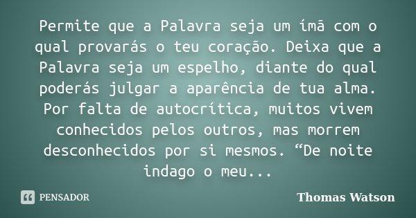 Permite que a Palavra seja um ímã com o qual provarás o teu coração. Deixa que a Palavra seja um espelho, diante do qual poderás julgar a aparência de tua alma.... Frase de Thomas Watson.
