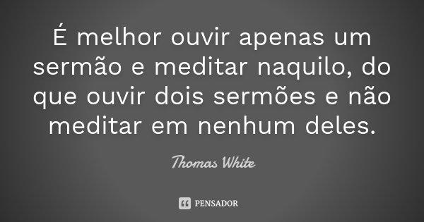 É melhor ouvir apenas um sermão e meditar naquilo, do que ouvir dois sermões e não meditar em nenhum deles.... Frase de Thomas White.