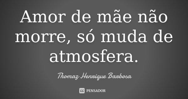 Amor de mãe não morre, só muda de atmosfera.... Frase de Thomaz Henrique Barbosa.