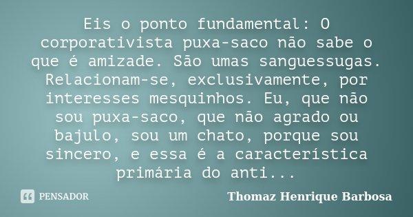 Eis o ponto fundamental: O corporativista puxa-saco não sabe o que é amizade. São umas sanguessugas. Relacionam-se, exclusivamente, por interesses mesquinhos. E... Frase de Thomaz Henrique Barbosa.