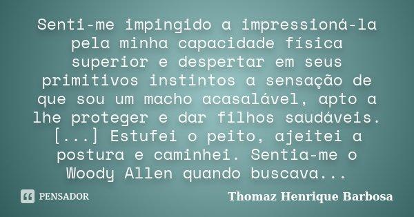 Senti-me impingido a impressioná-la pela minha capacidade física superior e despertar em seus primitivos instintos a sensação de que sou um macho acasalável, ap... Frase de Thomaz Henrique Barbosa.