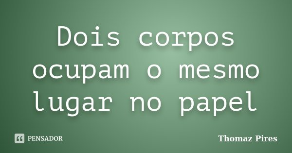 Dois corpos ocupam o mesmo lugar no papel... Frase de Thomaz Pires.