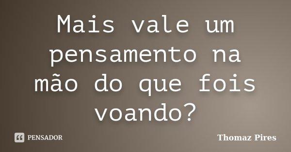 Mais vale um pensamento na mão do que fois voando?... Frase de Thomaz Pires.