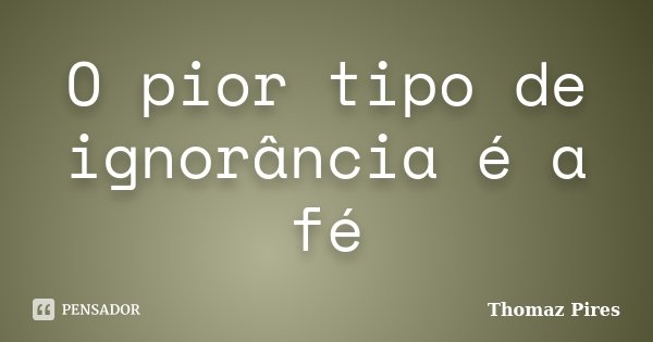 O pior tipo de ignorância é a fé... Frase de Thomaz Pires.