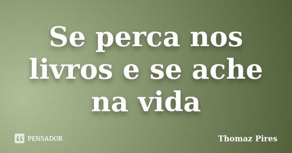 Se perca nos livros e se ache na vida... Frase de Thomaz Pires.