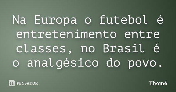 Na Europa o futebol é entretenimento entre classes, no Brasil é o analgésico do povo.... Frase de Thomé.