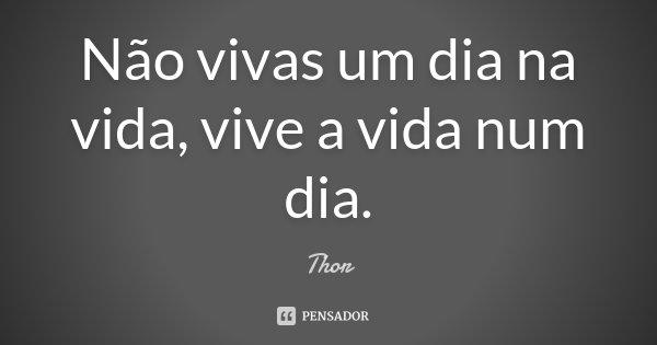 Não vivas um dia na vida, vive a vida num dia.... Frase de Thor.