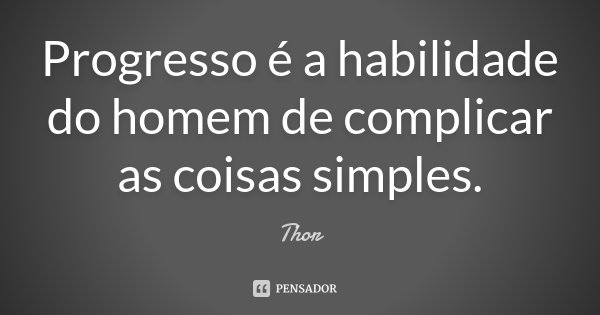 Progresso é a habilidade do homem de complicar as coisas simples.... Frase de Thor.