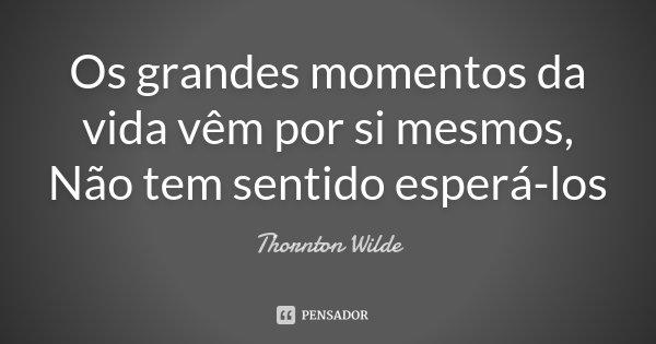 Os grandes momentos da vida vêm por si mesmos, Não tem sentido esperá-los... Frase de Thornton Wilde.