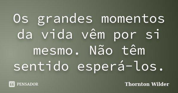 Os grandes momentos da vida vêm por si mesmo. Não têm sentido esperá-los.... Frase de Thornton Wilder.