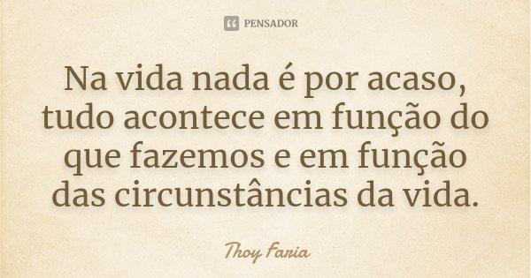 Na vida nada é por acaso, tudo acontece em função do que fazemos e em função das circunstâncias da vida.... Frase de Thoy Faria.