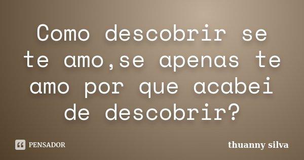 Como descobrir se te amo,se apenas te amo por que acabei de descobrir?... Frase de Thuanny Silva.