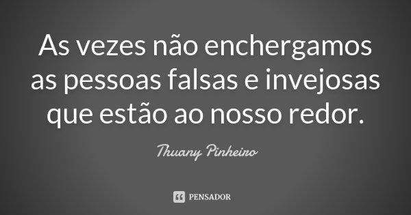 As vezes não enchergamos as pessoas falsas e invejosas que estão ao nosso redor.... Frase de Thuany Pinheiro.