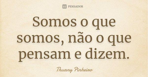 Somos o que somos, não o que pensam e dizem.... Frase de Thuany Pinheiro.