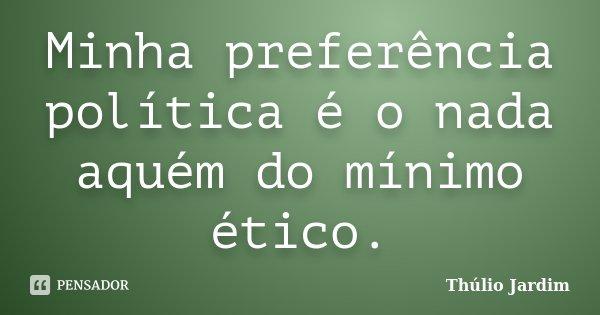 Minha preferência política é o nada aquém do mínimo ético.... Frase de Thúlio Jardim.