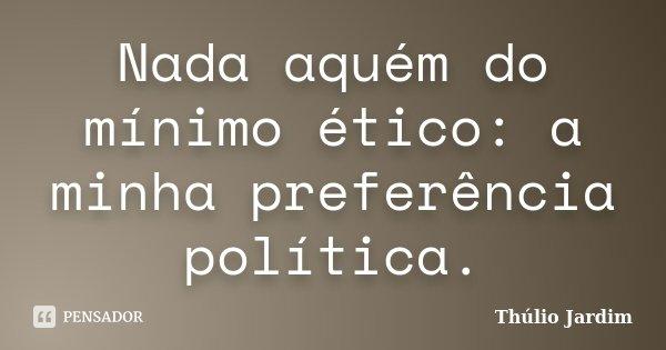 Nada aquém do mínimo ético: a minha preferência política.... Frase de Thúlio Jardim.